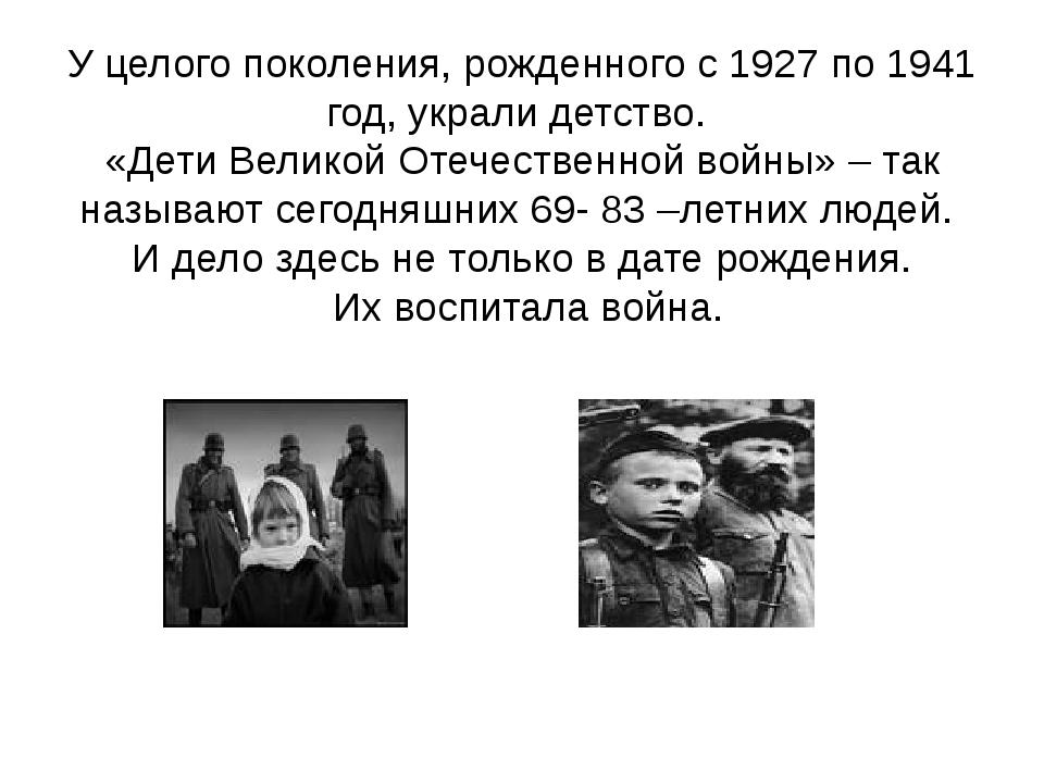 У целого поколения, рожденного с 1927 по 1941 год, украли детство. «Дети Вели...