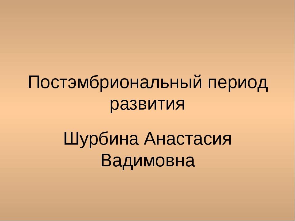 Постэмбриональный период развития Шурбина Анастасия Вадимовна