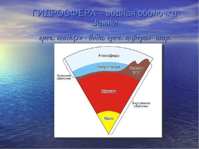 ГИДРОСФЕРА – водная оболочка Земли греч. «гидор» - вода, греч. «сфера»- шар.