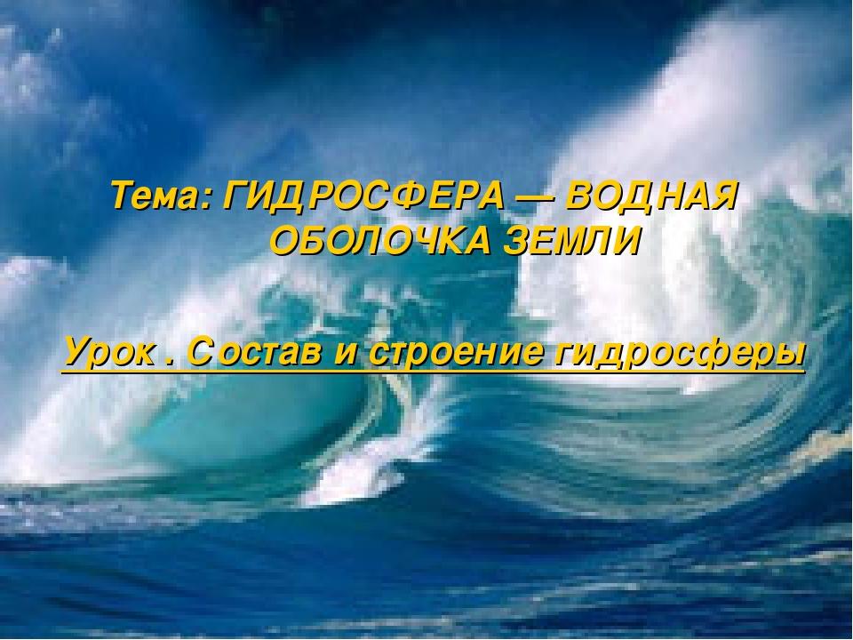 Тема: ГИДРОСФЕРА — ВОДНАЯ ОБОЛОЧКА ЗЕМЛИ Урок . Состав и строение гидросферы