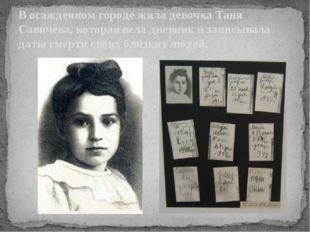 В осажденном городе жила девочка Таня Савичева, которая вела дневник и записы