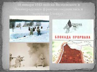 18 января 1943 войска Волховского и Ленинградского фронтов соединились и прор
