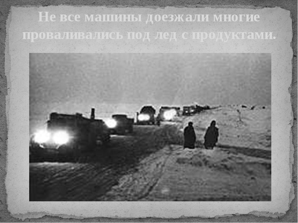 Не все машины доезжали многие проваливались под лед с продуктами.