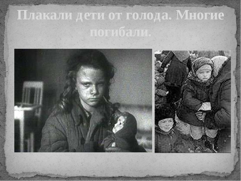 Плакали дети от голода. Многие погибали.