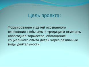 Цель проекта: Формирование у детей осознанного отношения к обычаям и традиция