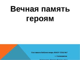 Вечная память героям Составила библиотекарь МАОУ СОШ №7 г. Соликамска Коптюхо