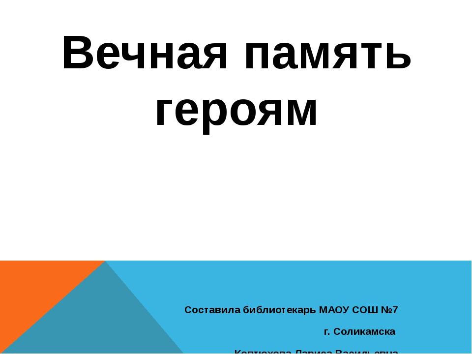 Вечная память героям Составила библиотекарь МАОУ СОШ №7 г. Соликамска Коптюхо...