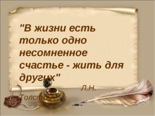 """""""В жизни есть только одно несомненное счастье - жить для других"""" Л.Н. Толстой"""