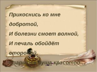 Прикоснись ко мне добротой, И болезни смоет волной, И печаль обойдёт стороной