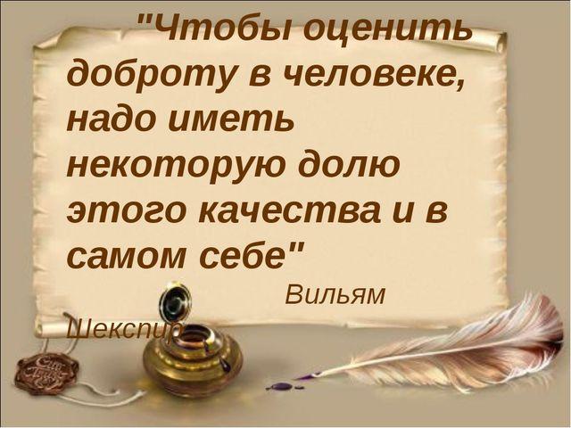 """""""Чтобы оценить доброту в человеке, надо иметь некоторую долю этого качества..."""