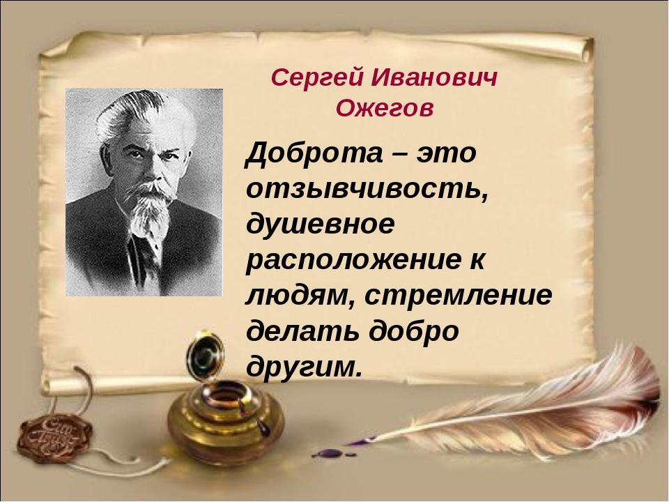 Сергей Иванович Ожегов Доброта – это отзывчивость, душевное расположение к лю...