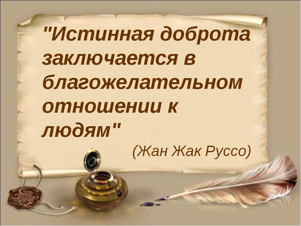 """""""Истинная доброта заключается в благожелательном отношении к людям"""" (Жан Ж..."""
