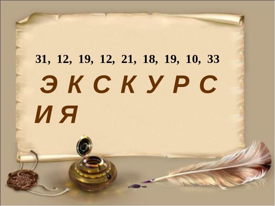 31, 12, 19, 12, 21, 18, 19, 10, 33 Э К С К У Р С И Я