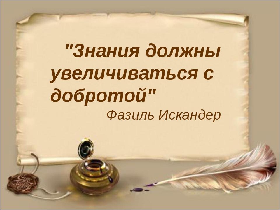 """""""Знания должны увеличиваться с добротой"""" Фазиль Искандер"""