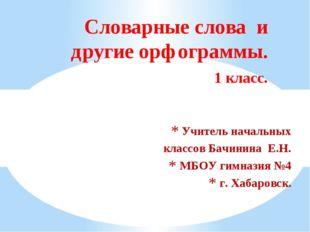 Учитель начальных классов Бачинина Е.Н. МБОУ гимназия №4 г. Хабаровск. Словар