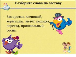 Разберите слова по составу Заморозки, кленовый, кормушка, метёт, походка, пер