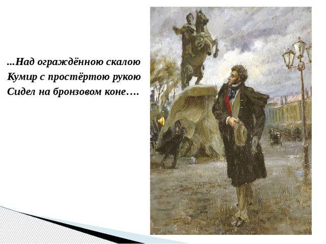 ...Над ограждённою скалою Кумир с простёртою рукою Сидел на бронзовом коне….