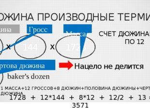 ДЮЖИНА ПРОИЗВОДНЫЕ ТЕРМИНЫ 12 Дюжина 144 Гросс 1728 Масса СЧЕТ ДЮЖИНАМИ ПО 12