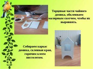 Торцевые части чайного домика, обклеиваем малярным скотчем, чтобы их выровнят