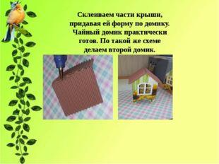 Склеиваем части крыши, придавая ей форму по домику. Чайный домик практически