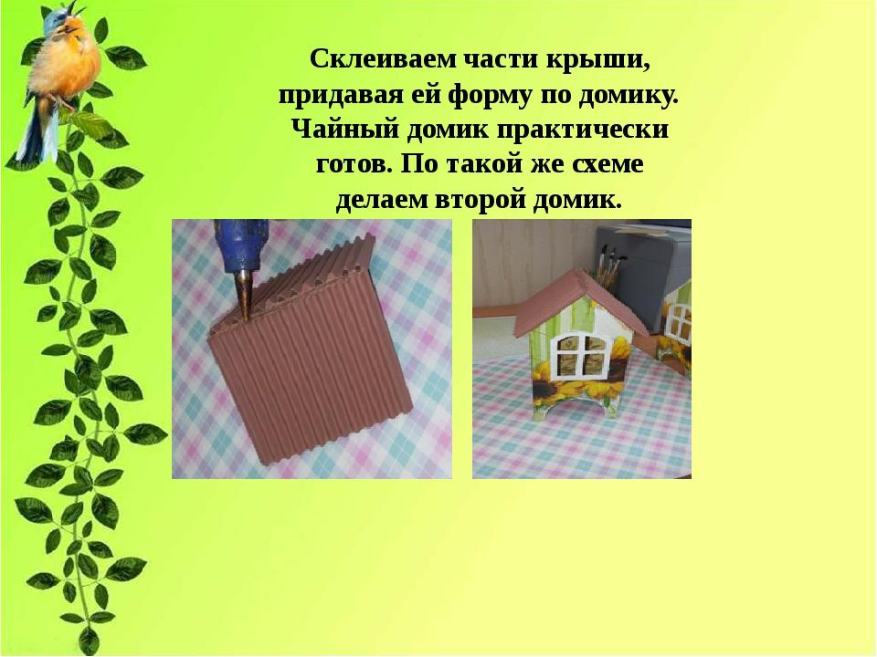 Склеиваем части крыши, придавая ей форму по домику. Чайный домик практически...