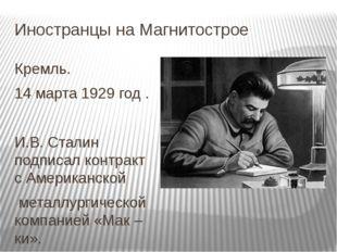 Иностранцы на Магнитострое Кремль. 14 марта 1929 год . И.В. Сталин подписал к