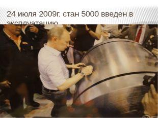 24 июля 2009г. стан 5000 введен в эксплуатацию