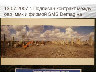 13.07.2007 г. Подписан контракт между оао ммк и фирмой SMS Demag на строитель