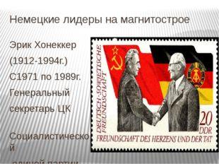 Немецкие лидеры на магнитострое Эрик Хонеккер (1912-1994г.) С1971 по 1989г. Г