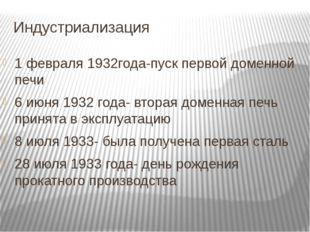 Индустриализация 1 февраля 1932года-пуск первой доменной печи 6 июня 1932 год