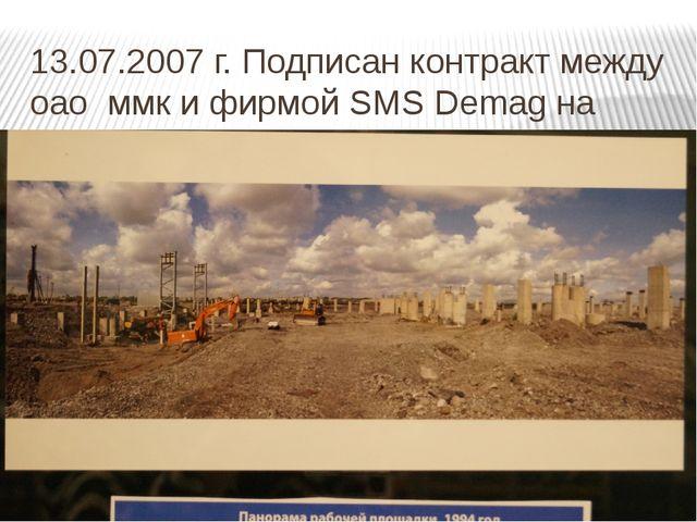 13.07.2007 г. Подписан контракт между оао ммк и фирмой SMS Demag на строитель...