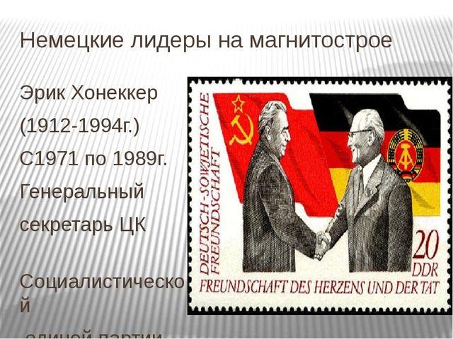 Немецкие лидеры на магнитострое Эрик Хонеккер (1912-1994г.) С1971 по 1989г. Г...