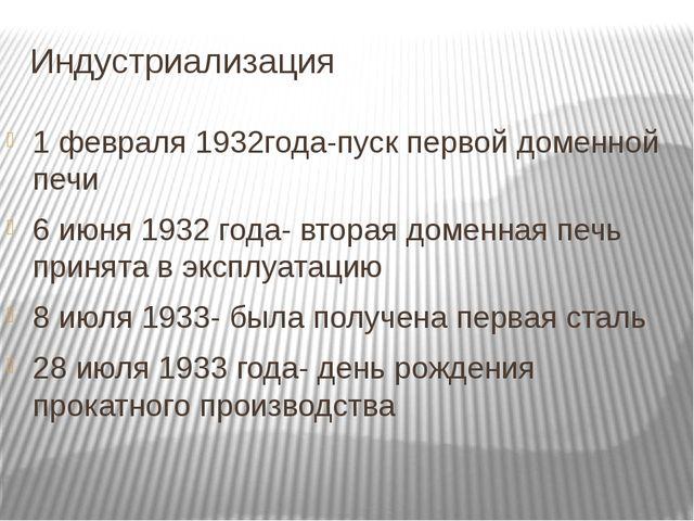 Индустриализация 1 февраля 1932года-пуск первой доменной печи 6 июня 1932 год...