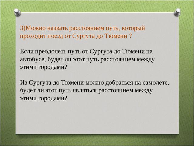 Можно назвать расстоянием путь, который проходит поезд от Сургута до Тюмени...