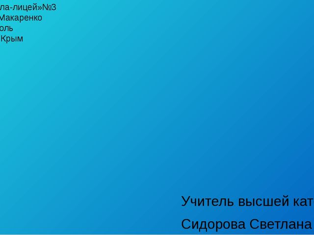 МБОУ «Школа-лицей»№3 имени А.С. Макаренко г.Симферополь Республика Крым Учите...