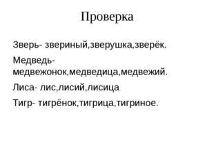 Проверка Зверь- звериный,зверушка,зверёк. Медведь-медвежонок,медведица,медвеж