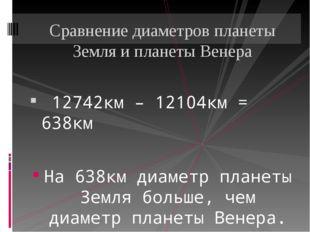 12742км – 12104км = 638км На 638км диаметр планеты Земля больше, чем диаметр