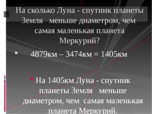 4879км – 3474км = 1405км На 1405км Луна - спутник планеты Земля меньше диаме