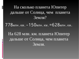 На сколько планета Юпитер дальше от Солнца, чем планета Земля? 778млн.км.-150