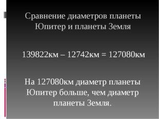 Сравнение диаметров планеты Юпитер и планеты Земля 139822км – 12742км = 12708