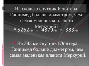 5262км - 4879км = 383км На 383 км спутник Юпитера Ганнимед больше диаметром,