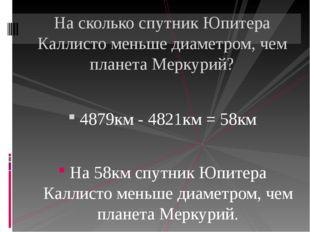 4879км - 4821км = 58км На 58км спутник Юпитера Каллисто меньше диаметром, че