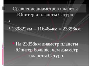 139822км – 116464км = 23358км На 23358км диаметр планеты Юпитер больше, чем