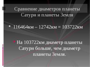 116464км – 12742км = 103722км На 103722км диаметр планеты Сатурн больше, чем