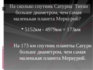 5152км - 4979км = 173км На 173 км спутник планеты Сатурн больше диаметром, ч