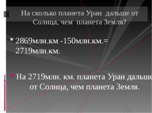 2869млн.км -150млн.км.= 2719млн.км. На 2719млн. км. планета Уран дальше от Со
