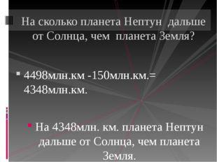 4498млн.км -150млн.км.= 4348млн.км. На 4348млн. км. планета Нептун дальше от