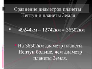 49244км – 12742км = 36502км На 36502км диаметр планеты Нептун больше, чем ди