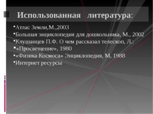 Атлас Земли,М.,2003 Большая энциклопедия для дошкольника, М., 2002 Клушанцев