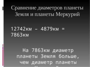 Сравнение диаметров планеты Земля и планеты Меркурий 12742км – 4879км = 7863к